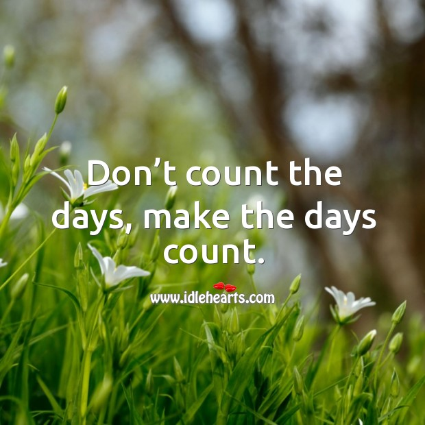 Don't count the days, make the days count. Image