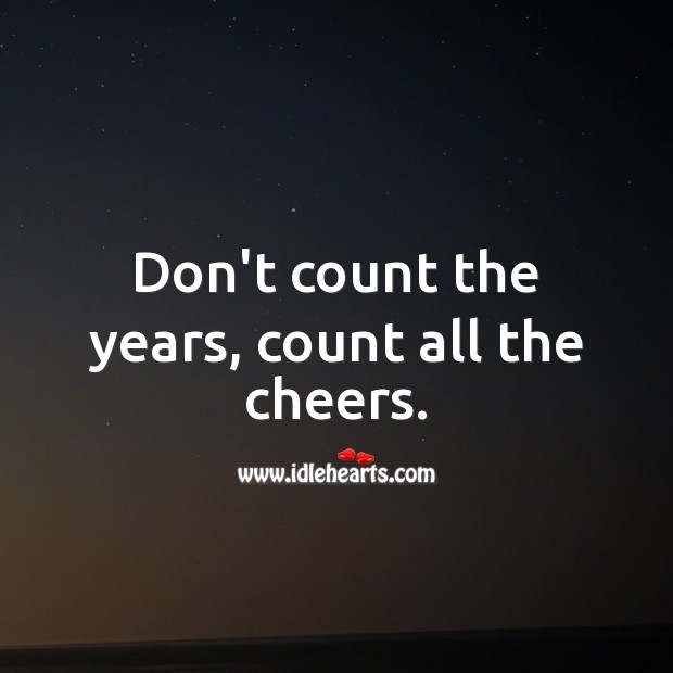 Don't count the years, count all the cheers. Inspirational Birthday Messages Image