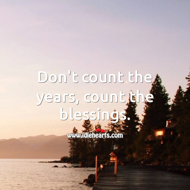Don't count the years, count the blessings. Blessings Quotes Image