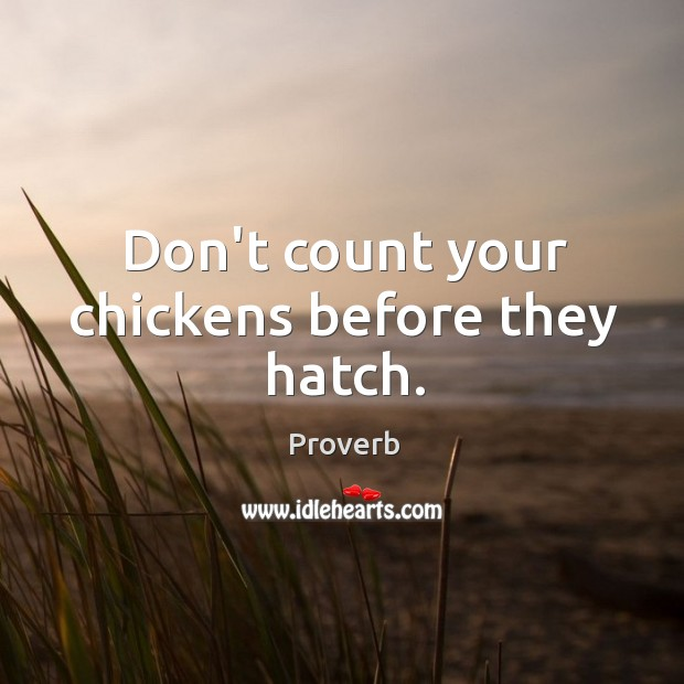 Don't count your chickens before they hatch. Image