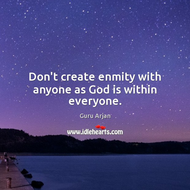 Don't create enmity with anyone as God is within everyone. Guru Arjan Picture Quote