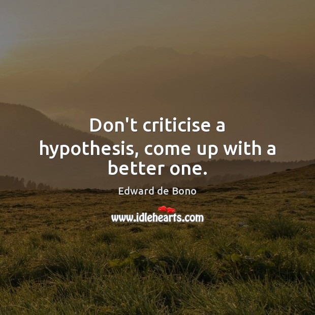 Don't criticise a hypothesis, come up with a better one. Edward de Bono Picture Quote
