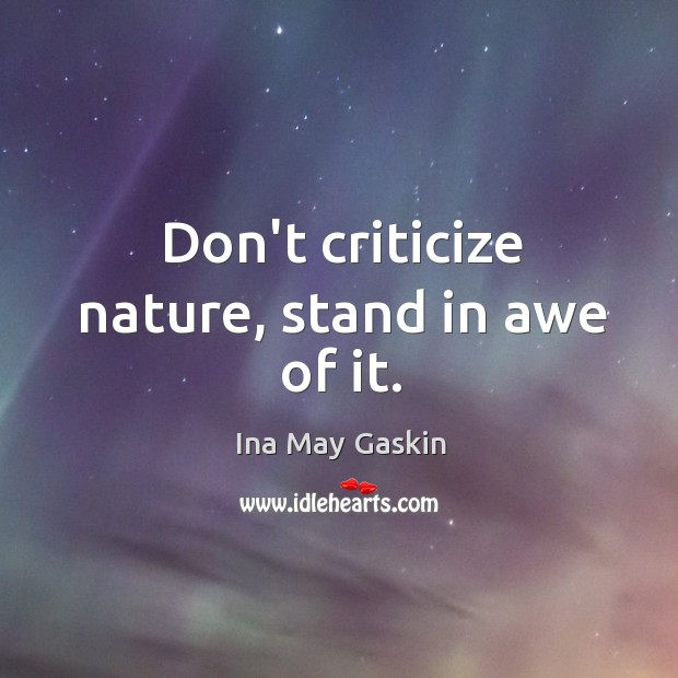 Don't criticize nature, stand in awe of it. Image