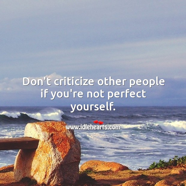 Don't criticize other people if you're not perfect yourself. Image
