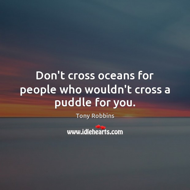 Image, Don't cross oceans for people who wouldn't cross a puddle for you.