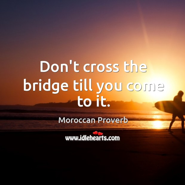Don't cross the bridge till you come to it. Moroccan Proverbs Image