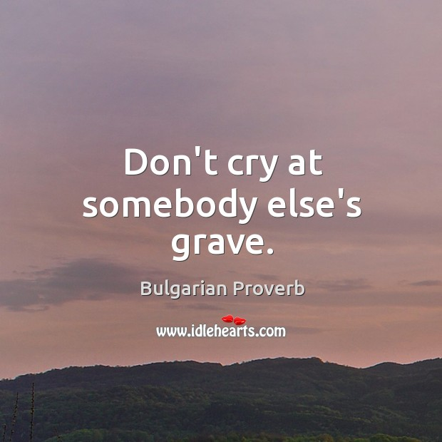 Don't cry at somebody else's grave. Bulgarian Proverbs Image