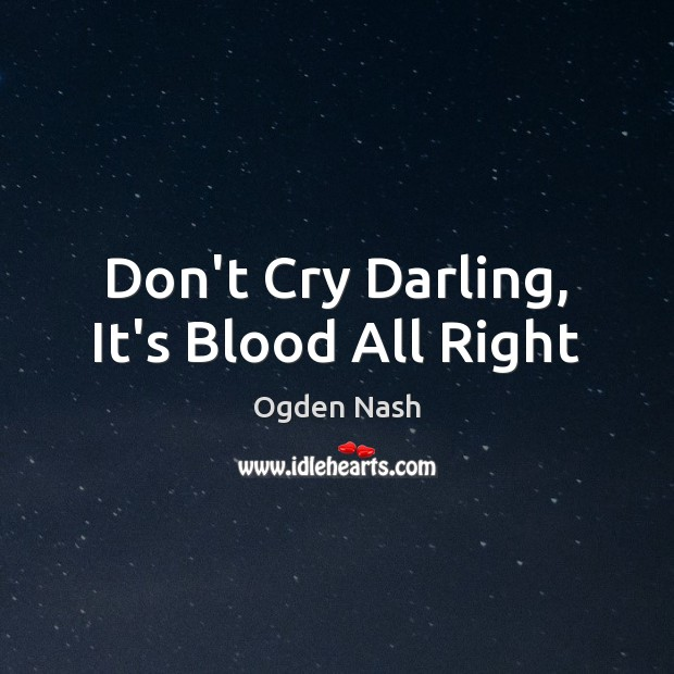 Don't Cry Darling, It's Blood All Right Ogden Nash Picture Quote