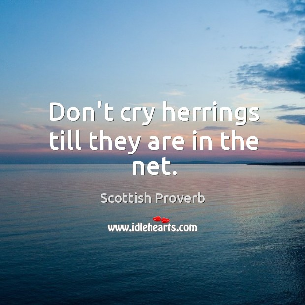 Image, Don't cry herrings till they are in the net.