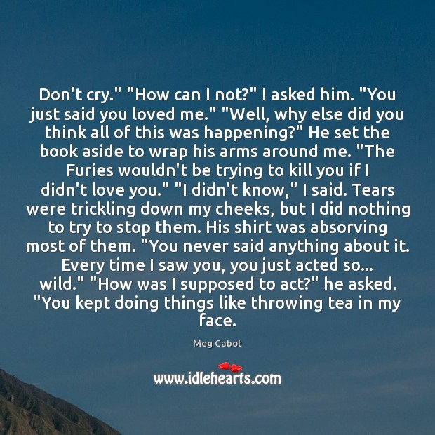 """Don't cry."""" """"How can I not?"""" I asked him. """"You just said Image"""
