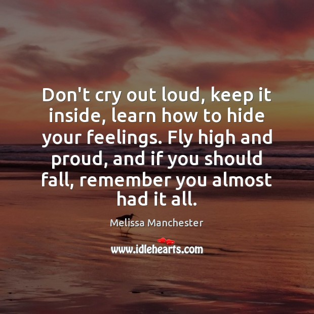 Don't cry out loud, keep it inside, learn how to hide your Melissa Manchester Picture Quote