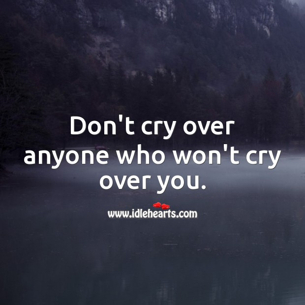 Don't cry over anyone who won't cry over you. Sad Messages Image