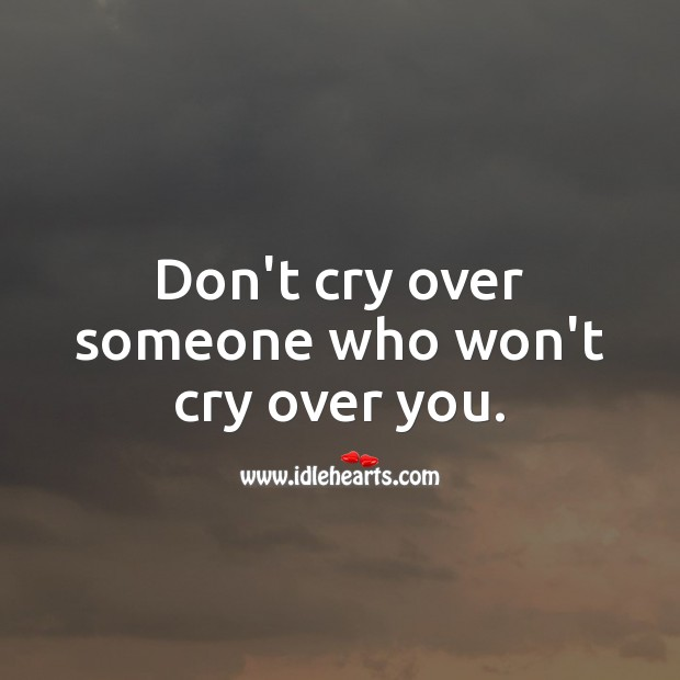 Don't cry over someone who won't cry over you. Image
