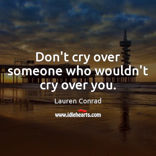 Don't cry over someone who wouldn't cry over you. Image