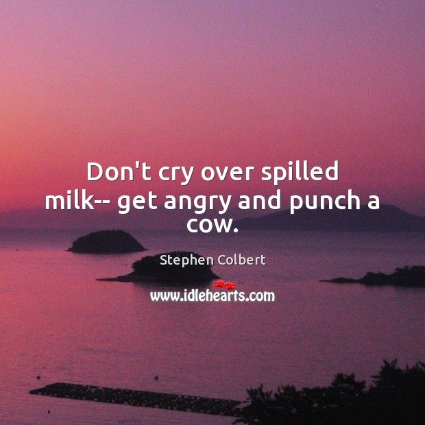 Don't cry over spilled milk– get angry and punch a cow. Stephen Colbert Picture Quote