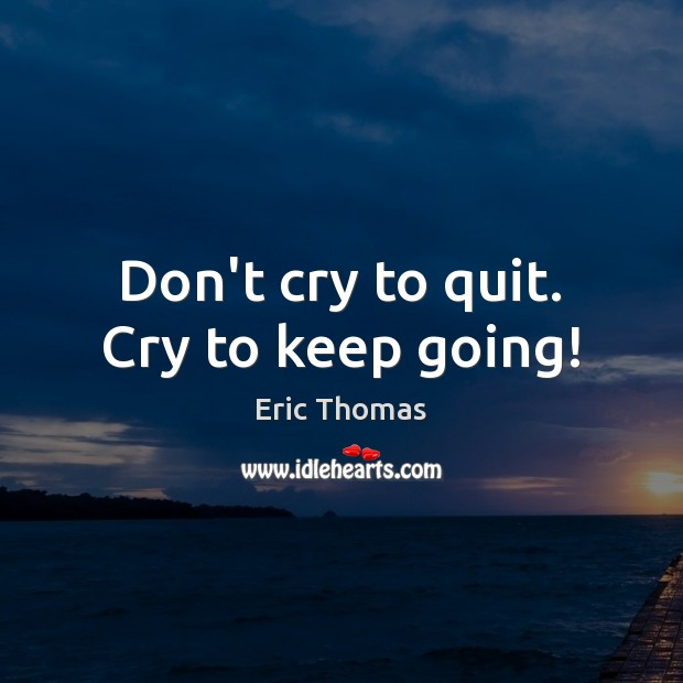 Don't cry to quit. Cry to keep going! Image