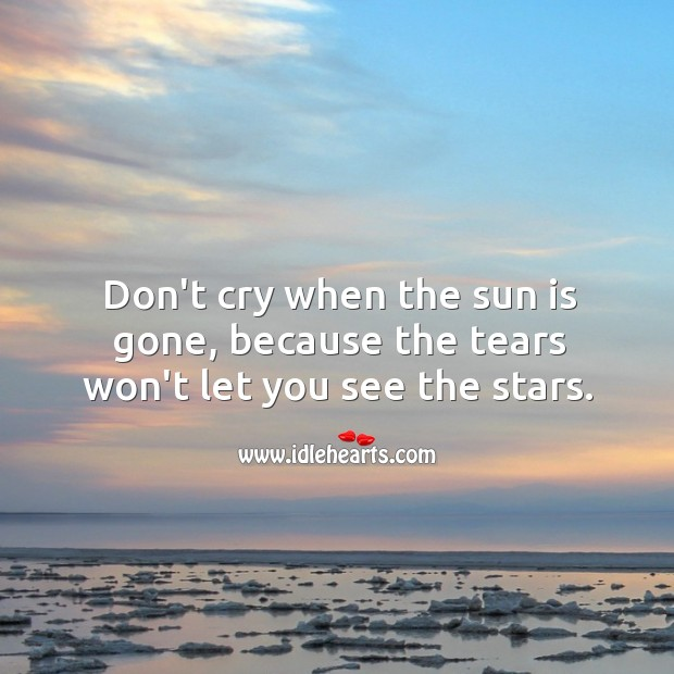 Image, Don't cry when the sun is gone, because the tears won't let you see the stars.