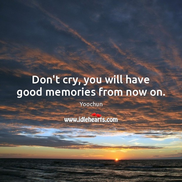 Don't cry, you will have good memories from now on. Image