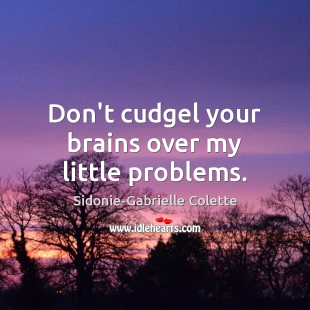 Don't cudgel your brains over my little problems. Sidonie-Gabrielle Colette Picture Quote