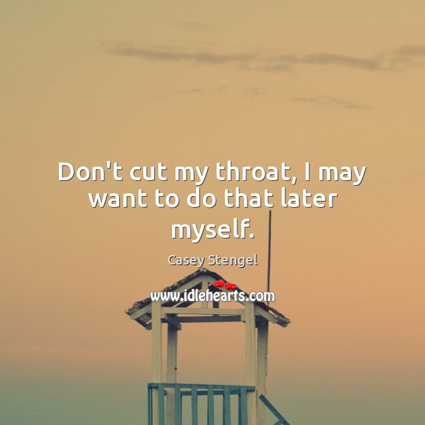 Don't cut my throat, I may want to do that later myself. Casey Stengel Picture Quote