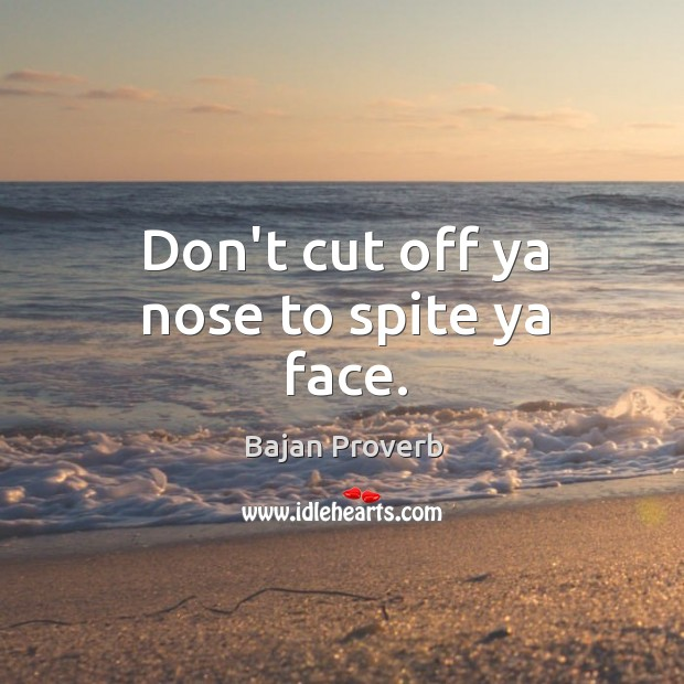 Don't cut off ya nose to spite ya face. Bajan Proverbs Image