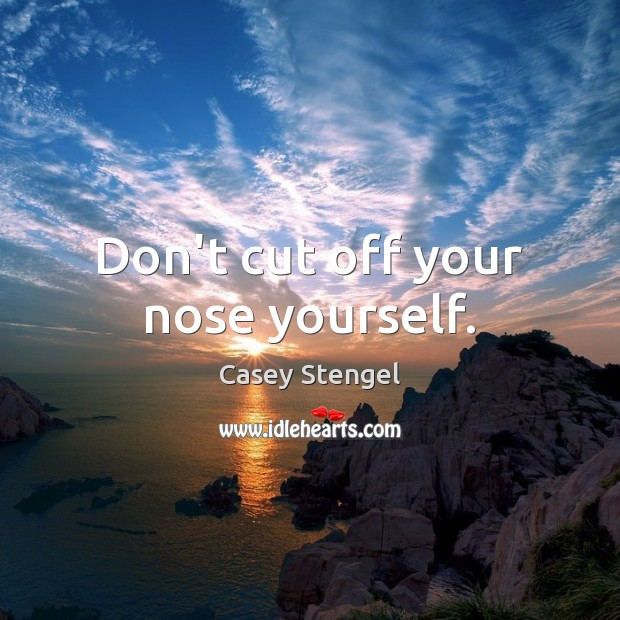 Don't cut off your nose yourself. Casey Stengel Picture Quote