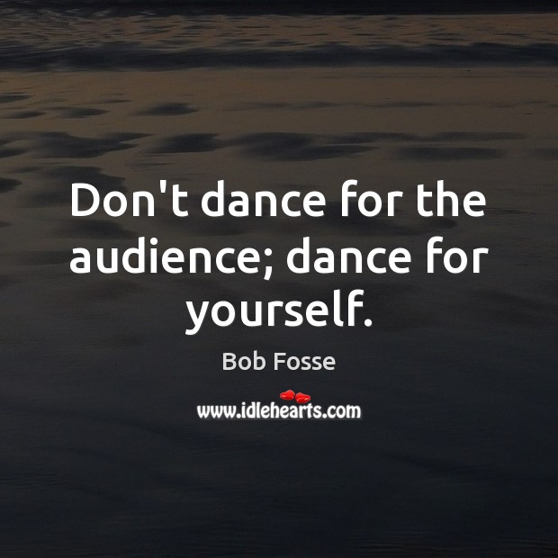 Image, Don't dance for the audience; dance for yourself.
