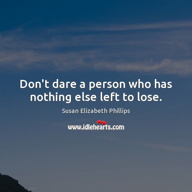 Don't dare a person who has nothing else left to lose. Susan Elizabeth Phillips Picture Quote