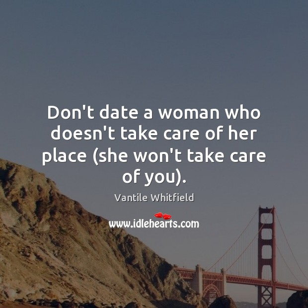 Don't date a woman who doesn't take care of her place (she won't take care of you). Image
