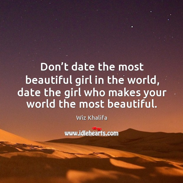 Don't date the most beautiful girl in the world, date the girl who makes your world the most beautiful. Image