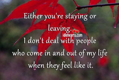 I Don't Deal With People Who Come and Go.