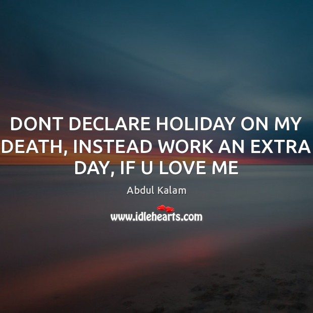Image, DONT DECLARE HOLIDAY ON MY DEATH, INSTEAD WORK AN EXTRA DAY, IF U LOVE ME