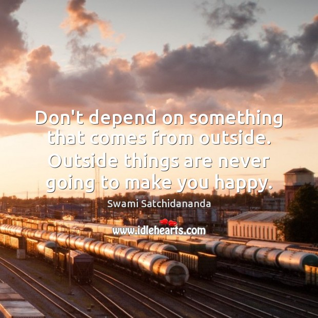 Don't depend on something that comes from outside. Outside things are never Image