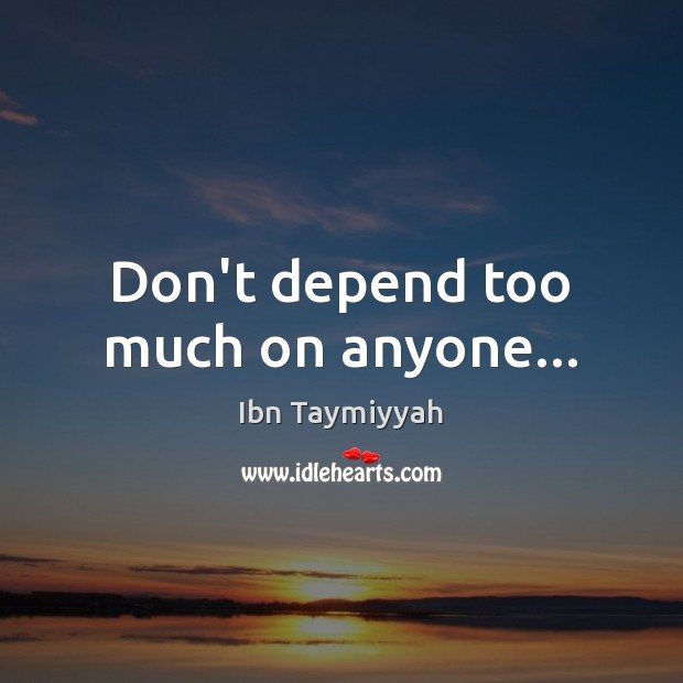 Dont Depend Too Much On Anyone