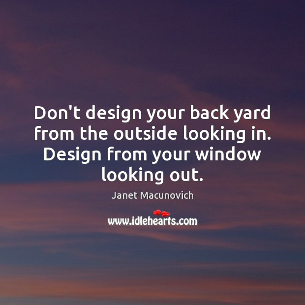Don't design your back yard from the outside looking in. Design from Janet Macunovich Picture Quote
