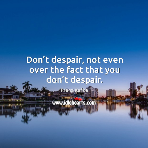 Image, Don't despair, not even over the fact that you don't despair.