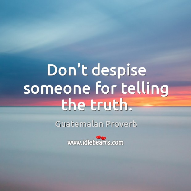 Don't despise someone for telling the truth. Guatemalan Proverbs Image