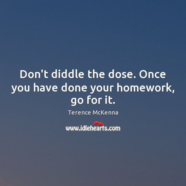 Don't diddle the dose. Once you have done your homework, go for it. Image