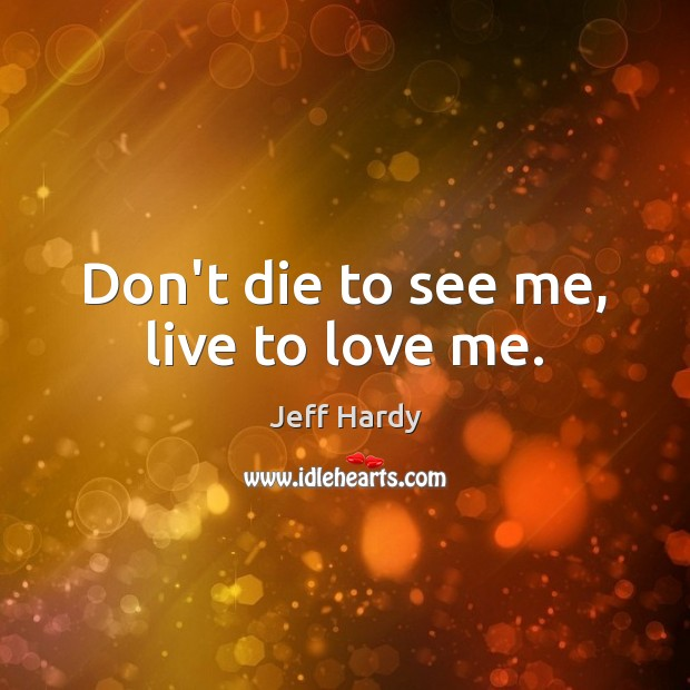 Don't die to see me, live to love me. Jeff Hardy Picture Quote