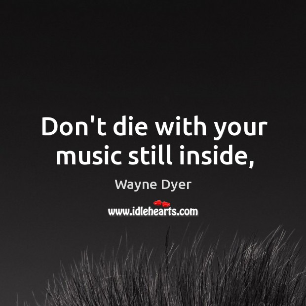 Image, Don't die with your music still inside,
