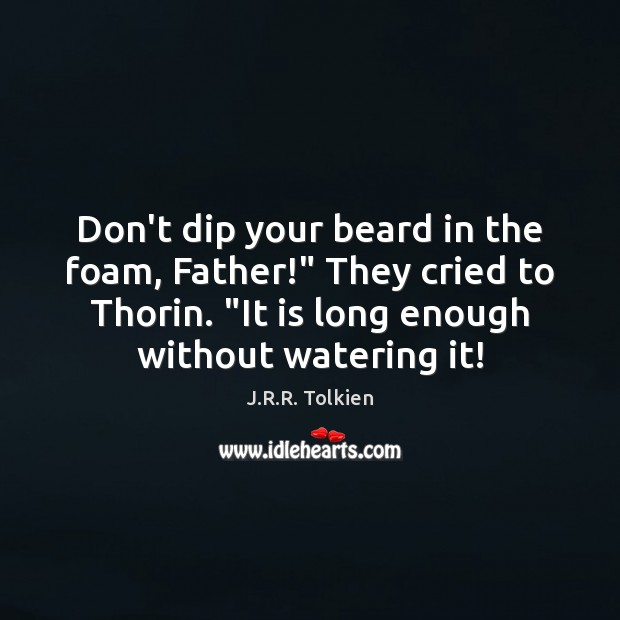 "Don't dip your beard in the foam, Father!"" They cried to Thorin. "" Image"