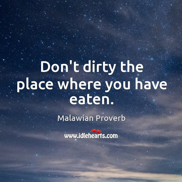 Don't dirty the place where you have eaten. Malawian Proverbs Image