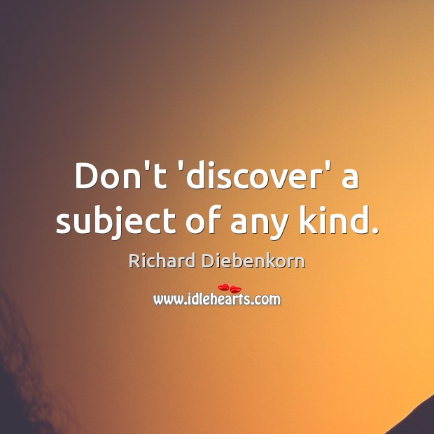 Don't 'discover' a subject of any kind. Image