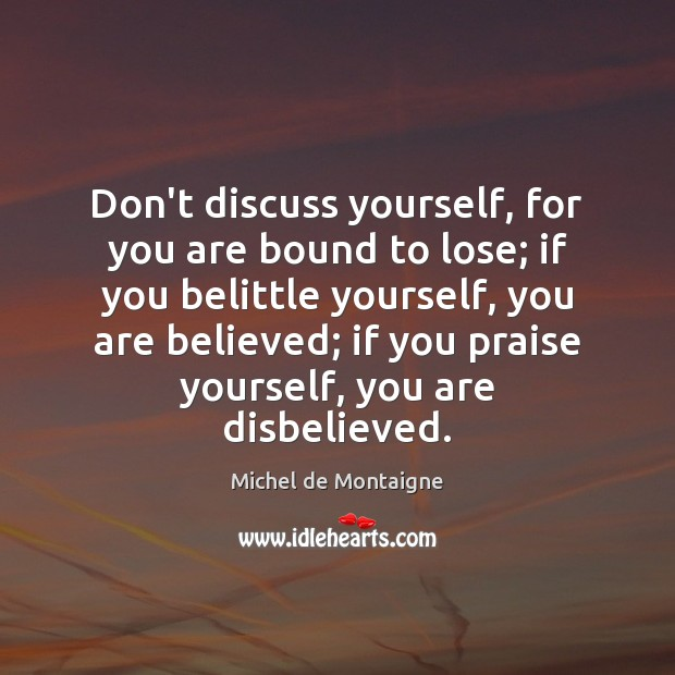Don't discuss yourself, for you are bound to lose; if you belittle Image