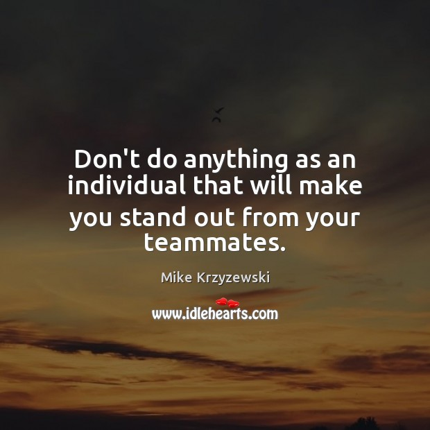 Don't do anything as an individual that will make you stand out from your teammates. Image