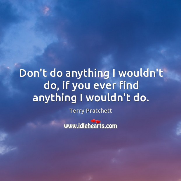 Don't do anything I wouldn't do, if you ever find anything I wouldn't do. Image