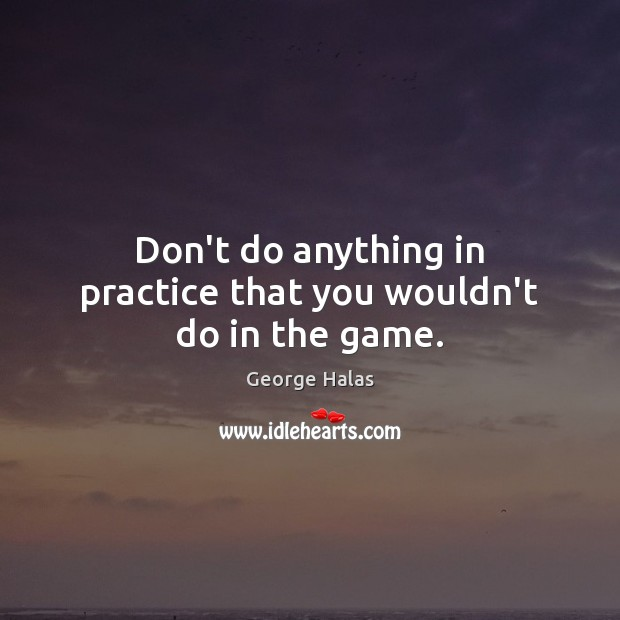Don't do anything in practice that you wouldn't do in the game. George Halas Picture Quote