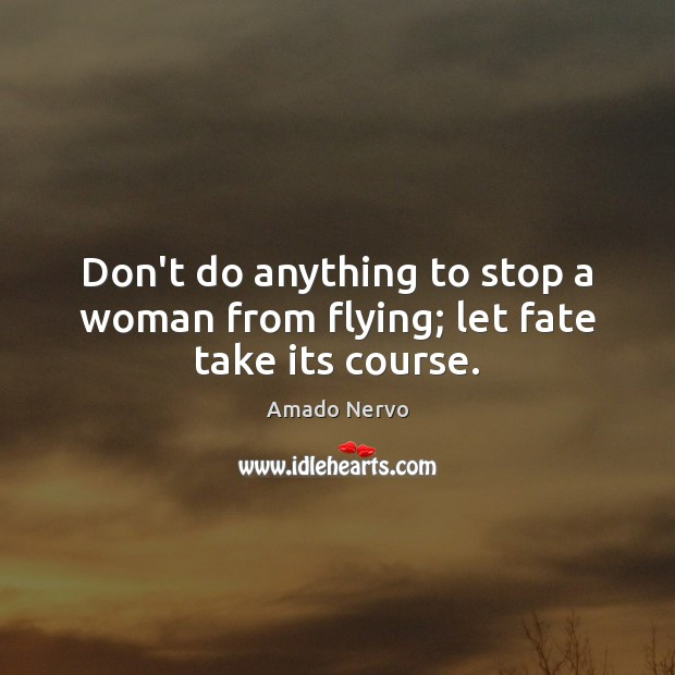 Don't do anything to stop a woman from flying; let fate take its course. Image