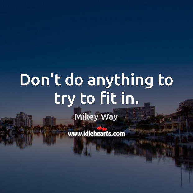 Don't do anything to try to fit in. Image