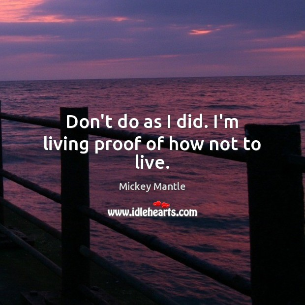 Don't do as I did. I'm living proof of how not to live. Mickey Mantle Picture Quote